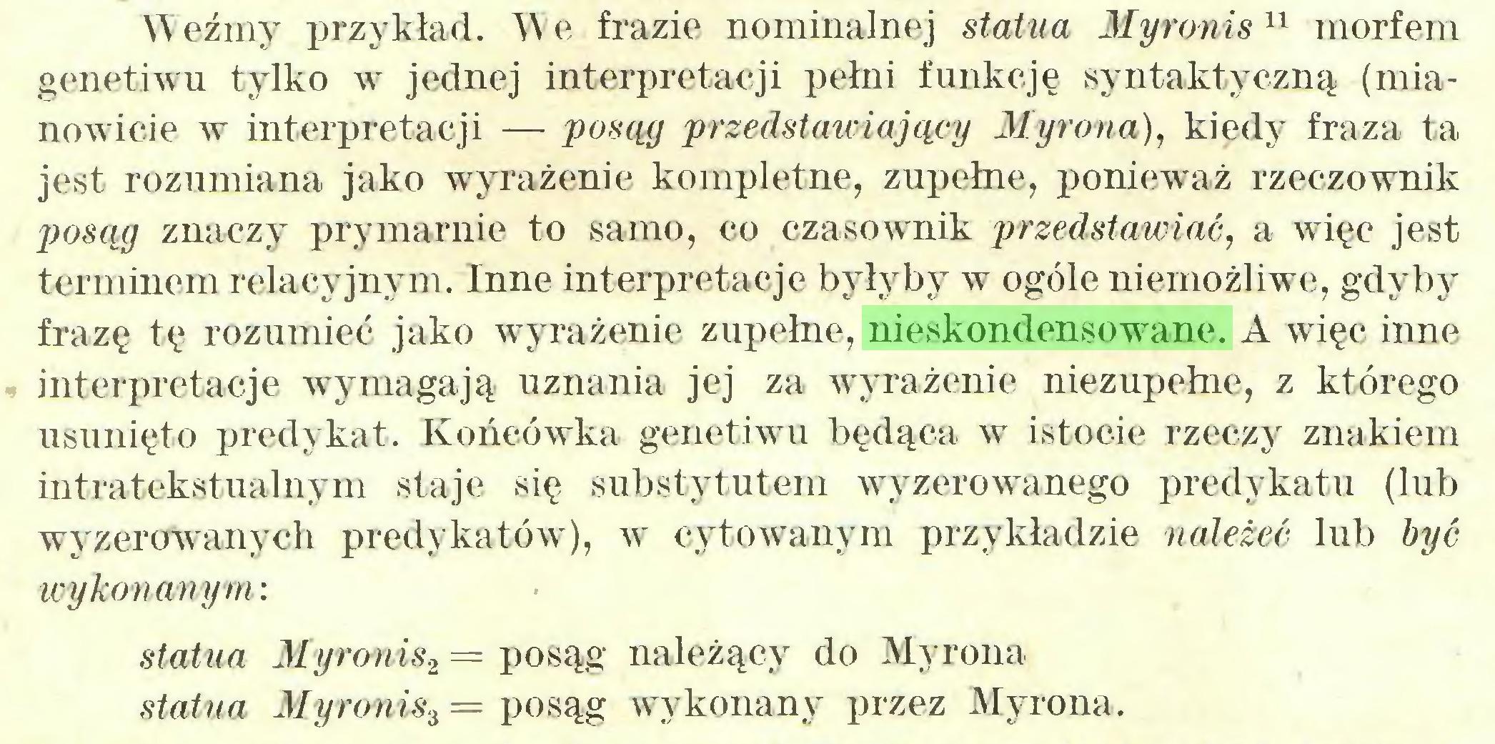 (...) Weźmy przykład. We frazie nominalnej statua Myronis11 morfem genetiwu tylko w jednej interpretacji pełni funkcję syntaktyczną (mianowicie w interpretacji — posąg przedstawiający Myrona), kiedy fraza ta jest rozumiana jako wyrażenie kompletne, zupełne, ponieważ rzeczownik posąg znaczy prymarnie to samo, co czasownik przedstawiać, a więc jest terminem relacyjnym. Inne interpretacje byłyby w ogóle niemożliwe, gdyby frazę tę rozumieć jako wyrażenie zupełne, nieskondensowane. A więc inne interpretacje wymagają uznania jej za wyrażenie niezupełne, z którego usunięto predykat. Końcówka genetiwu będąca w istocie rzeczy znakiem intratekstualnym staje się substytutem wyzerowanego predykatu (lub wyzerowanych predykatów), w cytowanym przykładzie należeć lub być wykonanym: statua Myronis2 = posąg należący do Myrona statua Myronis3 = posąg wykonany przez Myrona...