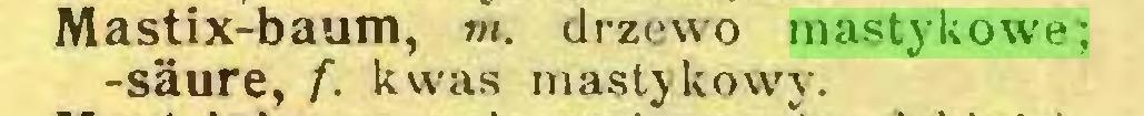 (...) Mastix-baum, m. drzewo mastykowe; -säure, f. kwas mastykowy...