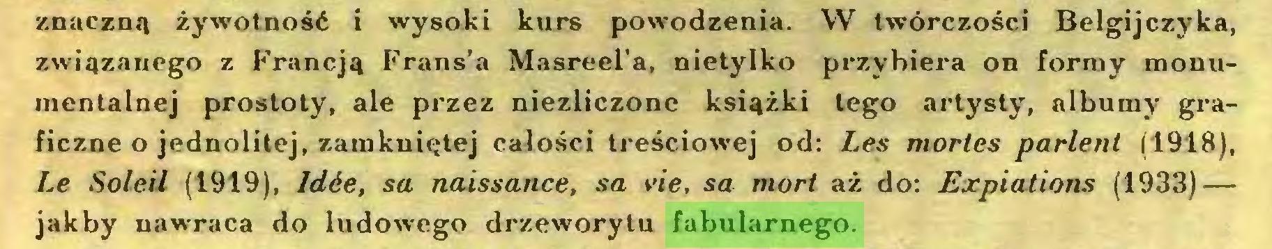(...) znaczną żywotność i wysoki kurs powodzenia. W twórczości Belgijczyka, związanego z Francją Frans'a Masreel'a, nietylko przybiera on formy monumentalnej prostoty, ale przez niezliczone książki tego artysty, albumy graficzne o jednolitej, zamkniętej całości treściowej od: Les mortes parlent (1918), Le Soleil (1919), Idée, sa naissance, sa vie, sa mort aż do: Expiations (1933) — jakby nawraca do ludowego drzeworytu fabularnego...