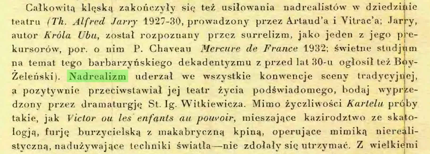 (...) Całkowitą klęską zakończyły się też usiłowania nadrealistów w dziedzinie teatru (Th. Alfred Jarry 1927-30, prowadzony przez Artaud'a i Vitrac'a; Jar^y, autor Króla Ubu, został rozpoznany przez surrelizm, jako jeden z jego p *ekursorów, por. o nim P. Chaveau Mercure de France 1932; świetne studjum na temat tego barbarzyńskiego dekadentyzmu z przed lat 30-u ogłosił też BoyŻeleński). Nadrealizm uderzał we wszystkie konwencje sceny tradycyjnej, a pozytywnie przeciwstawiał jej teatr życia podświadomego, bodaj wyprzedzony przez dramaturgję St. Ig. Witkiewicza. Mimo życzliwości Kartelu próby takie, jak Victor ou les enfants au pouvoir, mieszające kazirodztwo ze skalologją, furję burzycielską z makabryczną kpiną, operujące mimiką nierealistyczną, nadużywające techniki światła—nie zdołały się utrzymać. Z wielkiemi...