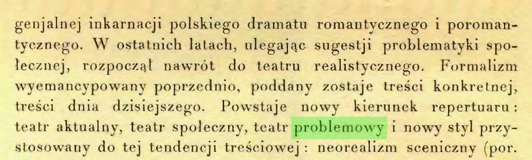 (...) genjalnej inkarnacji polskiego dramatu romantycznego i poromantycznego. W ostatnich latach, ulegając sugestji problematyki społecznej, rozpoczął nawrót do teatru realistycznego. Formalizm wyemancypowany poprzednio, poddany zostaje treści konkretnej, treści dnia dzisiejszego. Powstaje nowy kierunek repertuaru: teatr aktualny, teatr społeczny, teatr problemowy i nowy styl przystosowany do tej tendencji treściowej: neorealizm sceniczny (por...