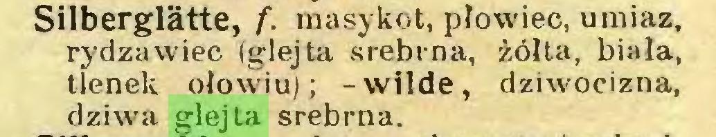 (...) Silberglätte, f. masykot, płowieć, umiaz, rydza wiec (glejta srebrna, żółta, biała, tlenek ołowiu); -wilde, dziwocizna, dziwa glejta srebrna...