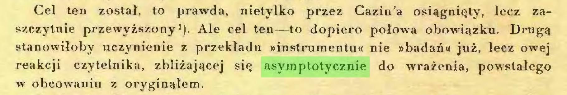 (...) Cel ten został, to prawda, nietylko przez Cazin'a osiągnięty, lecz zaszczytnie przewyższony1). Ale cel ten—to dopiero połowa obowiązku. Drugą stanowiłoby uczynienie z przekładu »instrumentu« nie »badań« już, lecz owej reakcji czytelnika, zbliżającej się asymptotycznie do wrażenia, powstałego w obcowaniu z oryginałem...