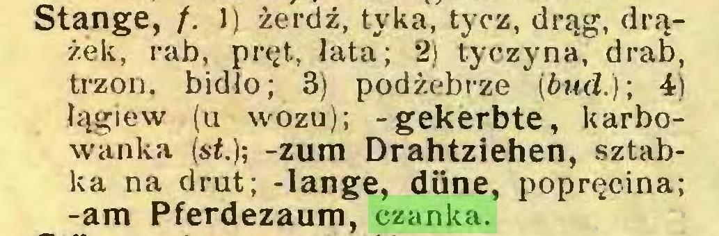 (...) Stange, /. 1) żerdź, tyka, tycz, drąg, drążek, rab, pręt, łata; 2) tyczyna, drab, trzon, bidlo; 3) podżebrze (bud.); 4) łągiew (u wozu); -gekerbte, karbowanka (st.); -zum Drahtziehen, sztabka na drut; -lange, düne, popręcina; -am Pferdezaum, czanka...