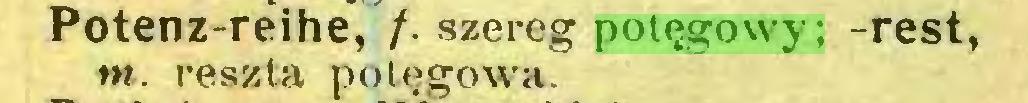 (...) Potenz-reihe, /. szereg potęgowy; -rest, tn. reszta potęgowa...