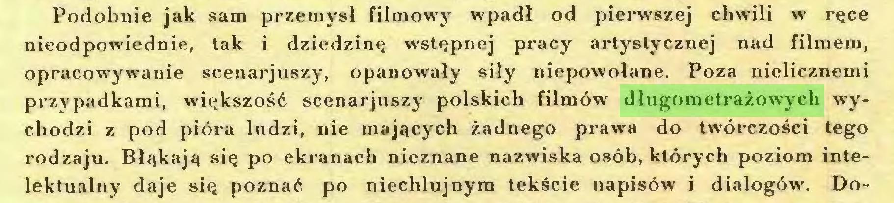 (...) Podobnie jak sam przemysł filmowy wpadł od pierwszej chwili w ręce nieodpowiednie, tak i dziedzinę wstępnej pracy artystycznej nad filmem, opracowywanie scenarjuszy, opanowały siły niepowołane. Poza nielicznemi przypadkami, większość scenarjuszy polskich filmów długometrażowych wychodzi z pod pióra ludzi, nie mających żadnego prawa do twórczości tego rodzaju. Błąkają się po ekranach nieznane nazwiska osób, których poziom intelektualny daje się poznać po niechlujnym tekście napisów i dialogów. Do...