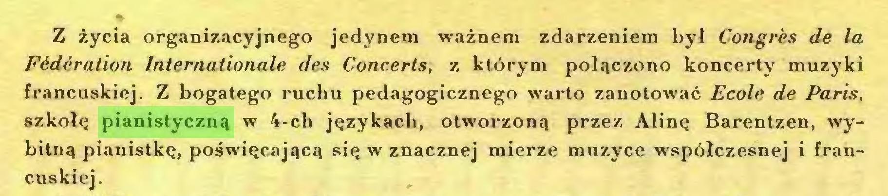 (...) Z życia organizacyjnego jedynem ważnem zdarzeniem był Congrès de la Fédération Internationale des Concerts, z którym połączono koncerty muzyki francuskiej. Z bogatego ruchu pedagogicznego warto zanotować Ecole de Paris, szkołę pianistyczną w 4-ch językach, otworzoną przez Alinę Barentzen, wybitną pianistkę, poświęcającą się w znacznej mierze muzyce współczesnej i francuskiej...