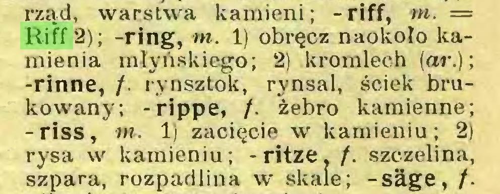 (...) rząd, warstwa kamieni; -riff, tn. = Riff 2); -ring, tn. 1) obręcz naokoło kamienia młyńskiego; 2) kromlech (ar.); -rinne, /. rynsztok, rynsal, ściek brukowany; -rippe, /. żebro kamienne; -riss, tn. 1) zacięcie w kamieniu; 2) rysa w kamieniu ; - ritze. /. szczelina, szpara, rozpadlina w skale; -säge, /...