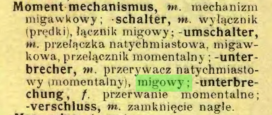 (...) Moment mechanismus, tn. mechanizm migawkowy; -Schalter, tn. wyłącznik (prędki), łącznik migowy; -Umschalter, tn. przełączka natychmiastowa, migawkowa, przełącznik momentalny ; -Unterbrecher, m. przerywacz natychmiastowy (momentalny), migowy; -Unterbrechung, /. przerwanie momentalne; -Verschluss, tn. zamknięcie nagłe...