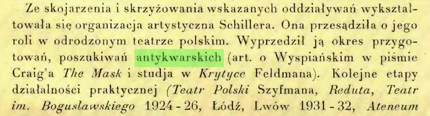 (...) Ze skojarzenia i skrzyżowania wskazanych oddziaływań wykszlałtowała się organizacja artystyczna Schillera. Ona przesądziła o jego roli w odrodzonym teatrze polskim. Wyprzedził ją okres przygotowań, poszukiwań antykwarskich (art. o Wyspiańskim w piśmie Craig'a The Mask i studja w Krytyce Feldmana). Kolejne etapy działalności praktycznej (Teatr Polski Szyfmana, Reduta, Teatr im. Bogusławskiego 1924-26, Łódź, Lwów 1931-32, Ateneum...
