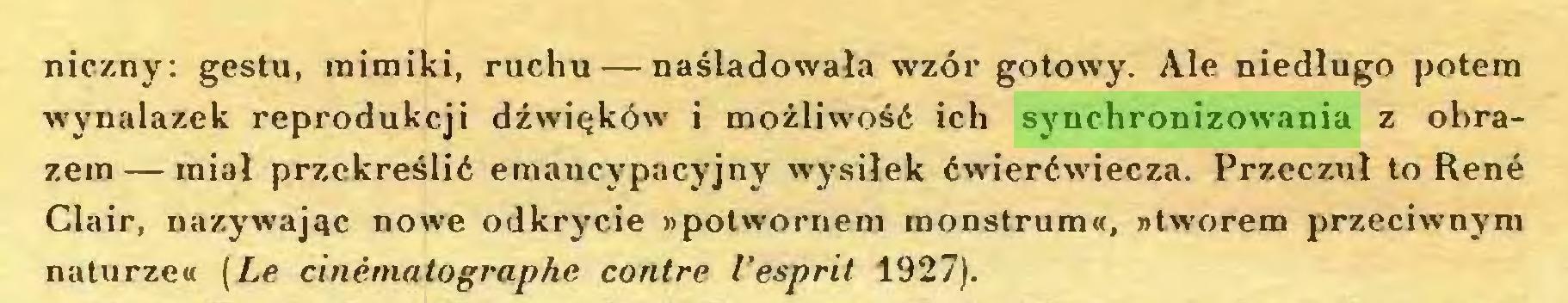 (...) niczny: gestu, mimiki, ruchu — naśladowała wzór gotowy. Ale niedługo potem wynalazek reprodukcji dźwięków i możliwość ich synchronizowania z obrazem— miał przekreślić emancypacyjny wysiłek ćwierćwiecza. Przeczuł to René Clair, nazywając nowe odkrycie »potwornem monstrum«, »tworem przeciwnym naturze« (Le cinématographe contre l'esprit 1927)...