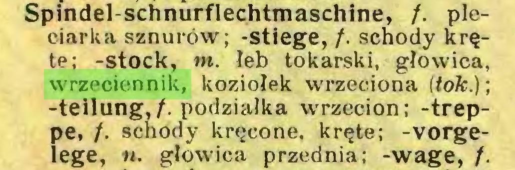 (...) Spindel-schnurflechtmaschine, f. pleciarka sznurów; -stiege, /. schody kręte; -stock, m. łeb tokarski, głowica, wrzeciennik, koziołek wrzeciona (tok); -teilung,/. podziałka wrzecion; -treppe, /. schody kręcone, kręte; -Vorgelege, n. głowica przednia; -wage, f...