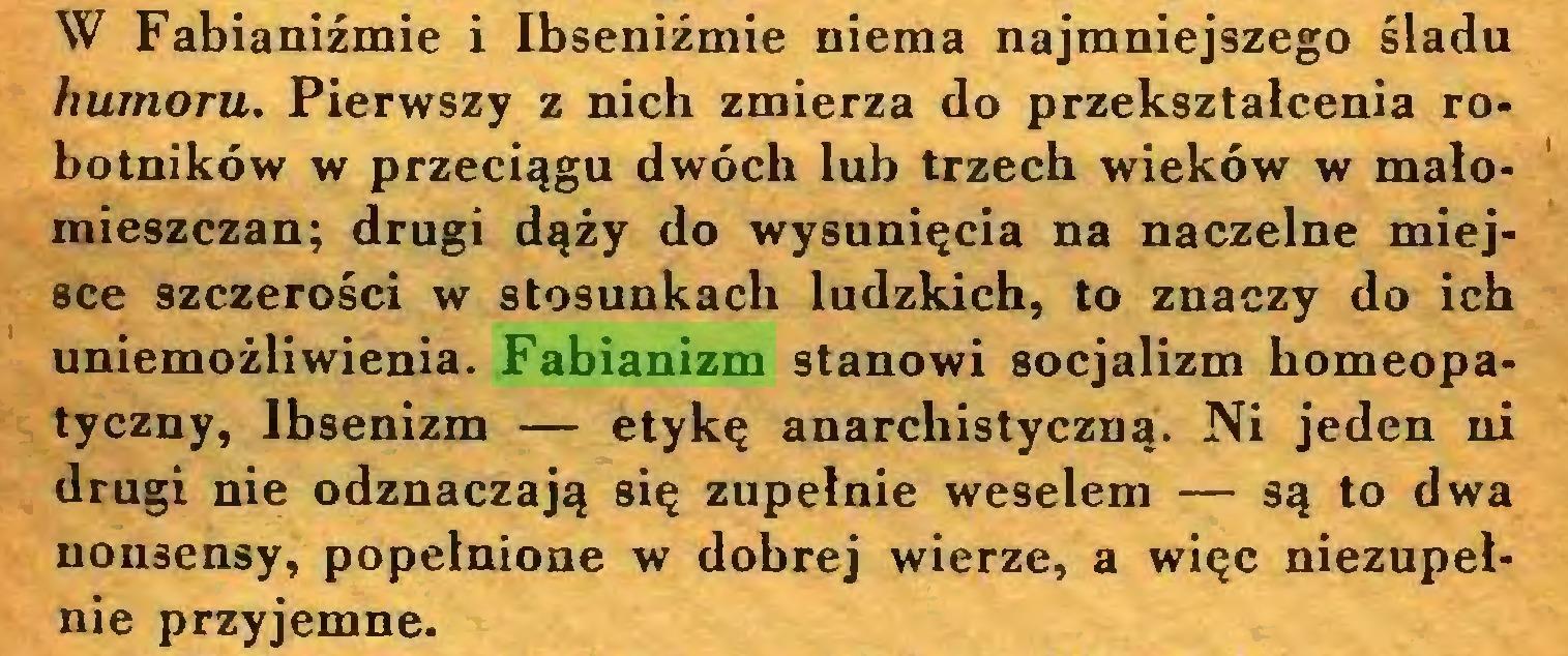 (...) W Fabianiźmie i Ibseniźmie niema najmniejszego śladu humoru. Pierwszy z nich zmierza do przekształcenia robotników w przeciągu dwóch lub trzech wieków w małomieszczan; drugi dąży do wysunięcia na naczelne miejsce szczerości w stosunkach ludzkich, to znaczy do ich uniemożliwienia. Fabianizm stanowi socjalizm homeopatyczny, lbsenizm — etykę anarchistyczną. Ni jeden ni drugi nie odznaczają się zupełnie weselem — są to dwa nonsensy, popełnione w dobrej wierze, a więc niezupełnie przyjemne...