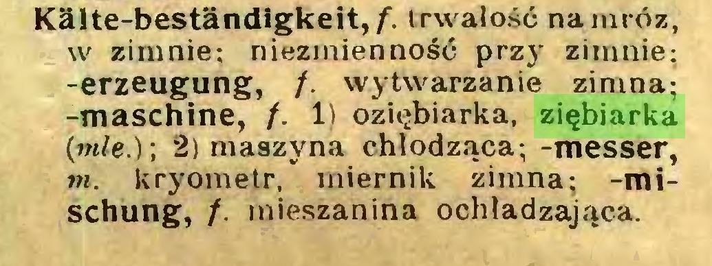 (...) Kälte-beständigkeit,/) trwałość na mróz, w zimnie; niezmienność przj* zimnie; -erzeugung, /. wytwarzanie zimna; -maschine, /. 1) oziębiarka, ziębiarka (mle.)\ 2) maszyna chłodząca; -messer, m. kryometr, miernik zimna; -mischung, f. mieszanina ochładzająca...
