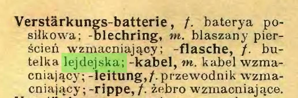 (...) Verstärkungs-batterie, /. baterya posiłkowa; -blechring, tn. blaszany pierścień wzmacniający; -flasche, /. butelka lejdejska; -kabel, tn. kabel wzmacniający; -leitung,/. przewodnik wzmacniający;-rippe,/. żebro wzmacniające...