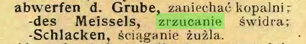 (...) abwerfen d. Grube, zaniechać kopalni; -des Meissels, zrzucanie świdra; -Schlacken, ściąganie żużla...