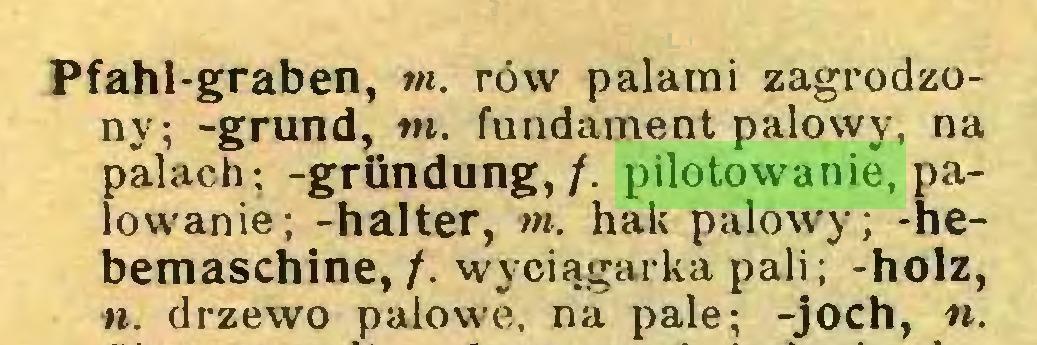 (...) Pfahl-graben, m. rów palami zagrodzony; -grund, in. fundament palowy, na palach; -gründung, /. pilotowanie, palowanie; -halter, m. hak palowy; -hebemaschine, /. wyciągarka pali; -holz, n. drzewo palowe, na pale; -joch, n...