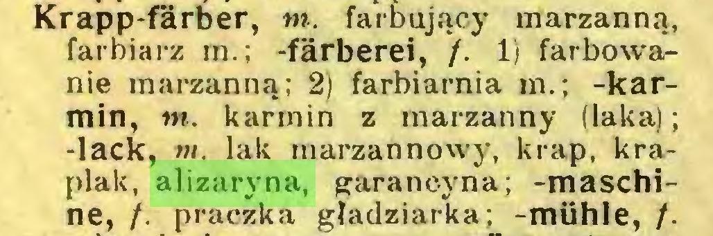 (...) Krapp-färber, nt. farbujący marzanną, farbiarz m.; -färberei, /. 1) farbowanie marzanną; 2) farbiarnia m.; -karmin, nt. karmin z marzanny (laka); -lack, nt. lak marzannowy, krąp, kraplak, alizaryna, garancyna; -maschine, /. praczka gładziarka; -mühle, /...