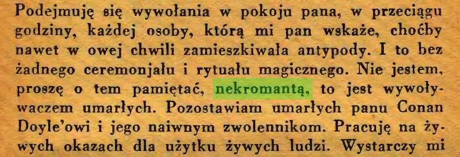 (...) Podejmuję się wywołania w pokoju pana, w przeciągu godziny, każdej osoby, którą mi pan wskaże, choćby nawet w owej chwili zamieszkiwała antypody. I to bez żadnego ceremonjału i rytuału magicznego. Nie jestem, proszę o tem pamiętać, nekromantą, to jest wywoływaczem umarłych. Pozostawiam umarłych panu Conan Doyle'owi i jego naiwnym zwolennikom. Pracuję na żywych okazach dla użytku żywych ludzi. Wystarczy mi...