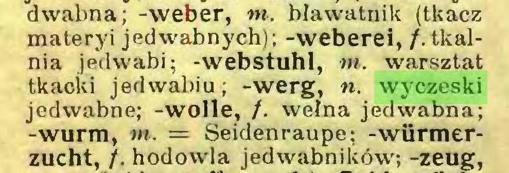 (...) dwabna; -weber, m. bławatnik (tkacz materyi jedwabnych); -weberei, /.tkalnia jedwabi; -webstuhl, m. warsztat tkacki jedwabiu; -werg, n. wyczeski jedwabne; -wolle, f. wełna jedwabna; -wurm, m. = Seidenraupe; -würmerzucht, /. hodowla jedwabników; -zeug,...