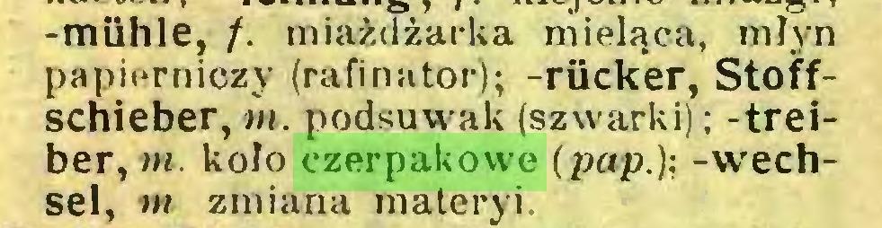 (...) -miihle, /. miażcTżarka mieląca, młyn papierniczy (rafinator); -rücker, Stoffschieber,«». podsuwak (szwarki); -treiber,»»». koło czerpakowe (pap.)-, -Wechsel, m zmiana materyi...