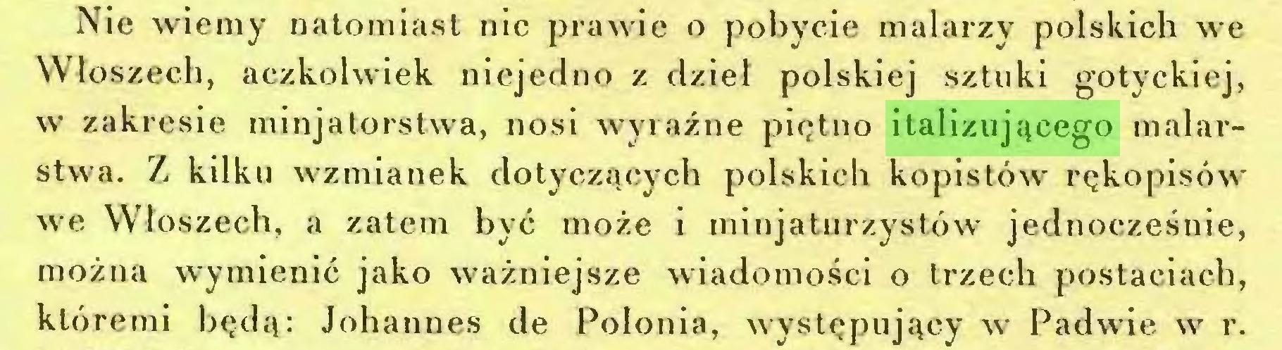 (...) Nie wiemy natomiast nic prawie o pobycie malarzy polskich we Włoszech, aczkolwiek niejedno z dzieł polskiej sztuki gotyckiej, w zakresie minjatorstwa, nosi wyraźne piętno italizującego malarstwa. Z kilku wzmianek dotyczących polskich kopistów rękopisów we Włoszech, a zatem być może i minjaturzystów jednocześnie, można wymienić jako ważniejsze wiadomości o trzech postaciach, któremi będą: Johannes de Polonia, występujący w Padwie w r...