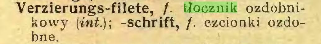 (...) Verzierungs-filete, /. tłocznik ozdobnikowy (int.)-, -Schrift, /. czcionki ozdobne...
