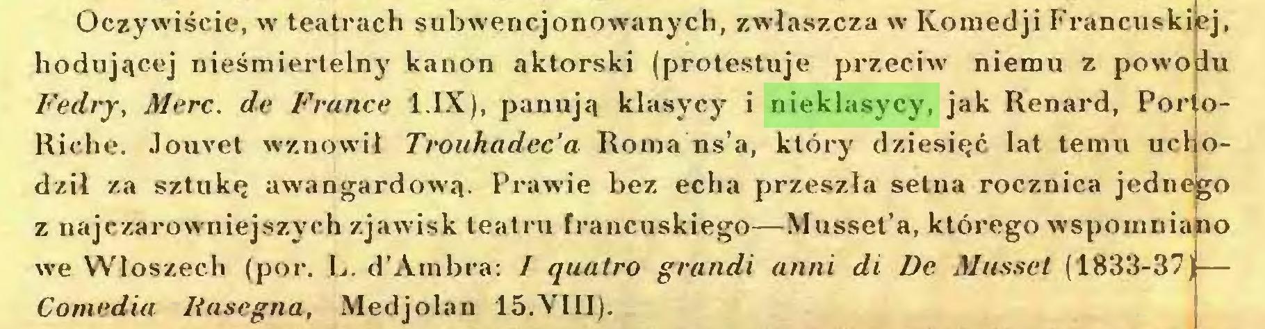 (...) Oczywiście, w teatrach subwencjonowanych, zwłaszcza w Komedji Francuskiej, hodującej nieśmiertelny kanon aktorski (protestuje przeciw niemu z powodu Fedry, Merc. de France 1.IX), panują klasycy i nieklasycy, jak Renard, PortoRiche. Jouvet wznowił Trouhadec'a Roma ns'a, który dziesięć lat temu uchodził za sztukę awangardową. Prawie bez echa przeszła setna rocznica jednego z najczarowniejszych zjawisk teatru francuskiego—Musset'a, którego wspomniano we Włoszech (por. L. d'Ambra: I quatro grandi anni di De Musset (1833-37)— Comedia Rasegna, Medjolan 15.VIII)...