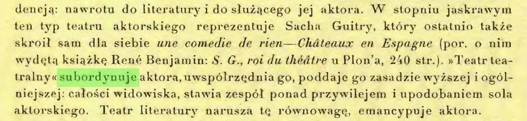(...) dencją: nawrotu do literatury i do służącego jej aktora. W stopniu jaskrawym ten typ teatru aktorskiego reprezentuje Sacha Guitry, który ostatnio także skroił sam dla siebie une comedie de rien—Châteaux en Espagne (por. o nim wydętą książkę René Benjamin: S. G., roi du théâtre u Plon'a, 240 str.). »Teatr teatralny« subordynuje aktora, uwspółrzędnia go, poddaje go zasadzie wyższej i ogólniejszej: całości widowiska, stawia zespół ponad przywilejem i upodobaniem sola aktorskiego. Teatr literatury narusza tę równowagę, emancypuje aktora...