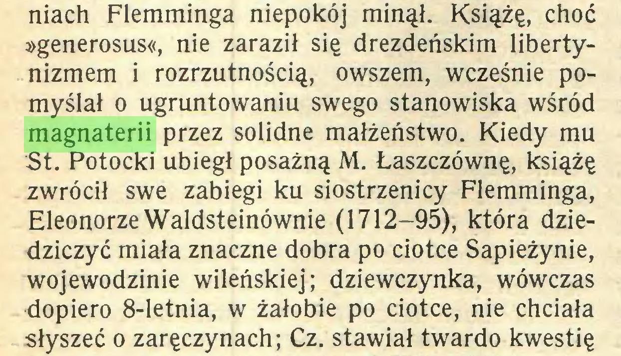 (...) niach Flemminga niepokój minął. Książę, choć »generosus«, nie zaraził się drezdeńskim libertynizmem i rozrzutnością, owszem, wcześnie pomyślał o ugruntowaniu swego stanowiska wśród magnaterii przez solidne małżeństwo. Kiedy mu St. Potocki ubiegł posażną M. Łaszczównę, książę zwrócił swe zabiegi ku siostrzenicy Flemminga, Eleonorze Waldsteinównie (1712-95), która dziedziczyć miała znaczne dobra po ciotce Sapieżynie, wojewodzinie wileńskiej; dziewczynka, wówczas dopiero 8-letnia, w żałobie po ciotce, nie chciała słyszeć o zaręczynach; Cz. stawiał twardo kwestię...