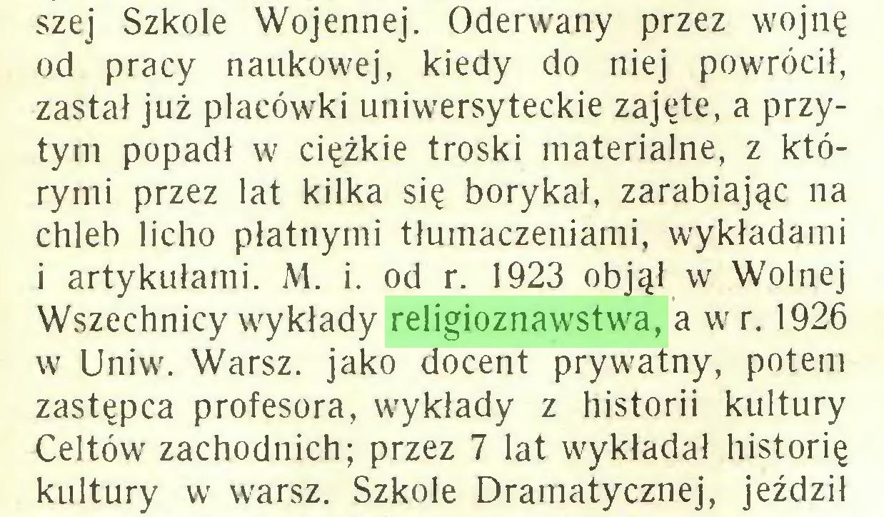 (...) szej Szkole Wojennej. Oderwany przez wojnę od pracy naukowej, kiedy do niej powrócił, zastał już placówki uniwersyteckie zajęte, a przytym popadł w ciężkie troski materialne, z którymi przez lat kilka się borykał, zarabiając na chleb licho płatnymi tłumaczeniami, wykładami i artykułami. M. i. od r. 1923 objął w Wolnej Wszechnicy wykłady religioznawstwa, a wr. 1926 w Uniw. Warsz. jako docent prywatny, potem zastępca profesora, wykłady z historii kultury Celtów zachodnich; przez 7 lat wykładał historię kultury w warsz. Szkole Dramatycznej, jeździł...