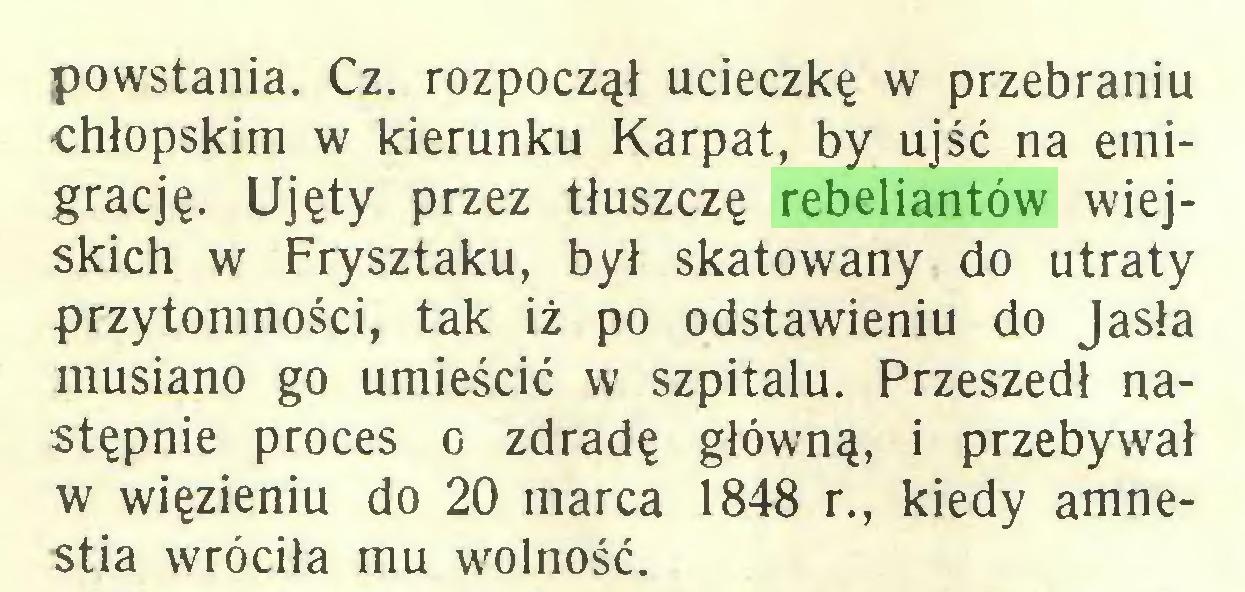 (...) powstania. Cz. rozpoczął ucieczkę w przebraniu chłopskim w kierunku Karpat, by ujść na emigrację. Ujęty przez tłuszczę rebeliantów wiejskich w Frysztaku, był skatowany do utraty przytomności, tak iż po odstawieniu do Jasła musiano go umieścić w szpitalu. Przeszedł następnie proces o zdradę główną, i przebywał w więzieniu do 20 marca 1848 r., kiedy amnestia wróciła mu wolność...