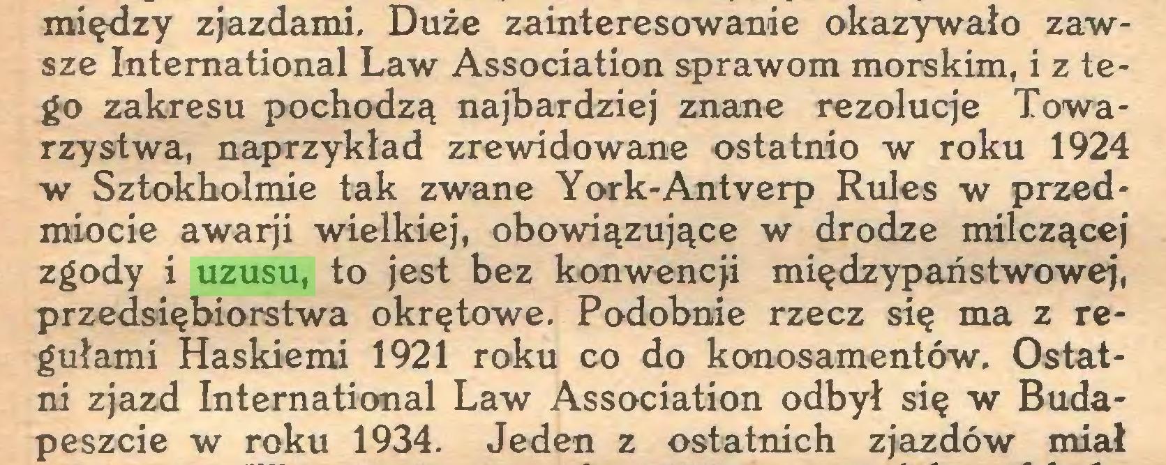 (...) między zjazdami. Duże zainteresowanie okazywało zawsze International Law Association sprawom morskim, i z tego zakresu pochodzą najbardziej znane rezolucje Towarzystwa, naprzykład zrewidowane ostatnio w roku 1924 w Sztokholmie tak zwane York-Antverp Rules w przedmiocie awarji wielkiej, obowiązujące w drodze milczącej zgody i uzusu, to jest bez konwencji międzypaństwowej, przedsiębiorstwa okrętowe. Podobnie rzecz się ma z regułami Haskiemi 1921 roku co do konosamentów. Ostatni zjazd International Law Association odbył się w Budapeszcie w roku 1934. Jeden z ostatnich zjazdów miał...