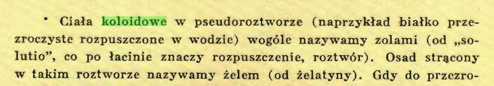 """(...) * Ciała koloidowe w pseudoroztworze (naprzykład białko przezroczyste rozpuszczone w wodzie) wogóle nazywamy zolami (od """"solutio"""", co po łacinie znaczy rozpuszczenie, roztwór). Osad strącony w takim roztworze nazywamy żelem (od żelatyny). Gdy do przezro..."""