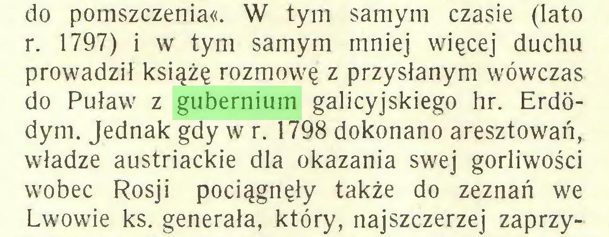 (...) do pomszczenia«. W tym samym czasie (lato r. 1797) i w tym samym mniej więcej duchu prowadził książę rozmowę z przysłanym wówczas do Puław z gubernium galicyjskiego hr. Erdódym. Jednak gdy w r. 1798 dokonano aresztowań, władze austriackie dla okazania swej gorliwości wobec Rosji pociągnęły także do zeznań we Lwowie ks. generała, który, najszczerzej zaprzy...