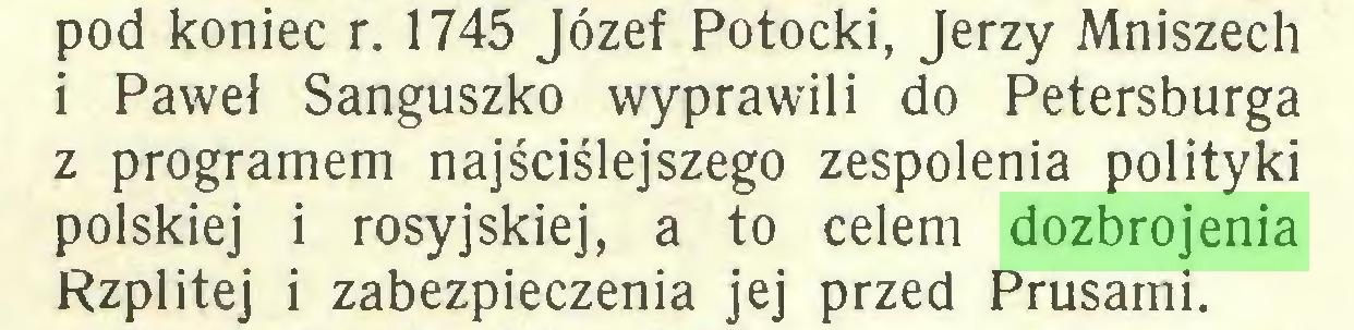 (...) pod koniec r. 1745 Józef Potocki, Jerzy Mniszech i Paweł Sanguszko wyprawili do Petersburga z programem najściślejszego zespolenia polityki polskiej i rosyjskiej, a to celem dozbrojenia Rzplitej i zabezpieczenia jej przed Prusami...