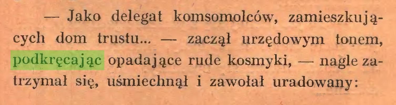(...) — Jako delegat komsomolców, zamieszkuj ącycli dom trustu... — zaczął urzędowym tonem, podkręcając opadające rude kosmyki, — nagle zatrzymał się, uśmiechnął i zawołał uradowany:...