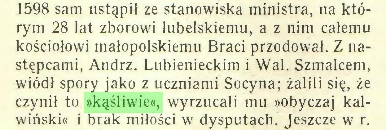 (...) 1598 sam ustąpił ze stanowiska ministra, na którym 28 lat zborowi lubelskiemu, a z nim całemu kościołowi małopolskiemu Braci przodował. Z następcami, Andrz. Lubienieckim i Wal. Szmalcem, wiódł spory jako z uczniami Socyna; żalili się, że czynił to »kąśliwie«, wyrzucali mu »obyczaj kalwiński« i brak miłości w dysputach. Jeszcze w r...