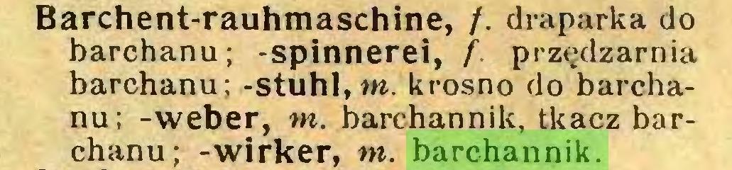 (...) Barchent-rauhmaschine, /. draparka do barchanu; -Spinnerei, f przędzarnia barchanu; -stuhl, m. krosno do barchanu; -weber, m. barchannik, tkacz barchanu; -wirker, m. barchannik...