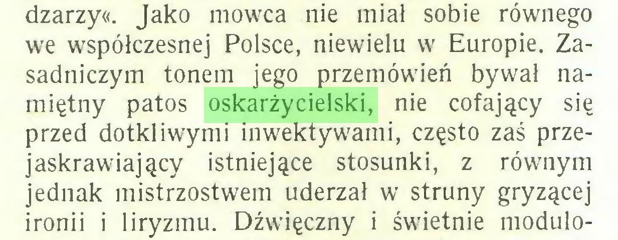 (...) dzarzy«. Jako mówca nie miał sobie równego we współczesnej Polsce, niewielu w Europie. Zasadniczym tonem jego przemówień bywał namiętny patos oskarżycielski, nie cofający się przed dotkliwymi inwektywami, często zaś przejaskrawiający istniejące stosunki, z równym jednak mistrzostwem uderzał w struny gryzącej ironii i liryzmu. Dźwięczny i świetnie modulo...