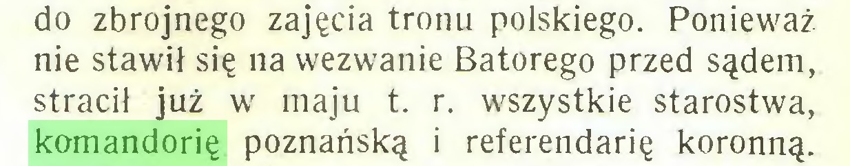 (...) do zbrojnego zajęcia tronu polskiego. Ponieważ nie stawił się na wezwanie Batorego przed sądem, stracił już w maju t. r. wszystkie starostwa, komandorię poznańską i referendarię koronną...