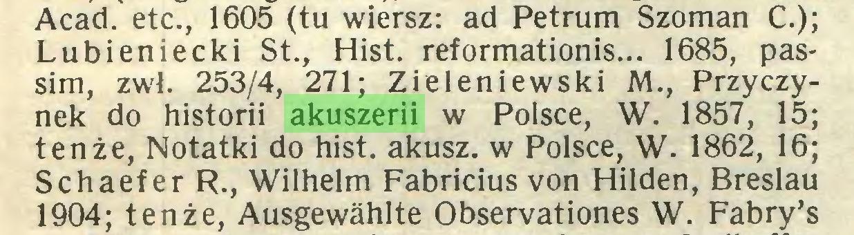 (...) Acad, etc., 1605 (tu wiersz: ad Petrum Szoman C.); Lubieniecki St., Hist, reformationis... 1685, passim, zwl. 253/4, 271; Zieleniewski M., Przyczynek do historii akuszerii w Polsce, W. 1857, 15; tenże, Notatki do hist, akusz. w Polsce, W. 1862, 16; Schaefer R., Wilhelm Fabricius von Hilden, Breslau 1904; tenże, Ausgewählte Observationes W. Fabry's...