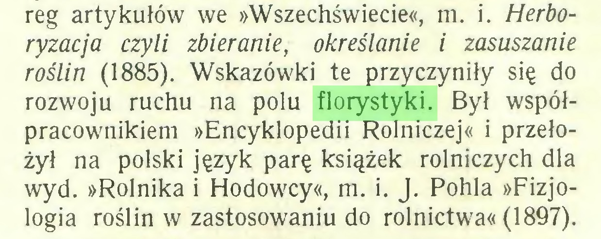 (...) reg artykułów we »Wszechświecie«, m. i. Herboryzacja czyli zbieranie, określanie i zasuszanie roślin (1885). Wskazówki te przyczyniły się do rozwoju ruchu na polu florystyki. Był współpracownikiem »Encyklopedii Rolniczej« i przełożył na polski język parę książek rolniczych dla wyd. »Rolnika i Hodowcy«, m. i. J. Pohla »Fizjologia roślin w zastosowaniu do rolnictwa« (1897)...