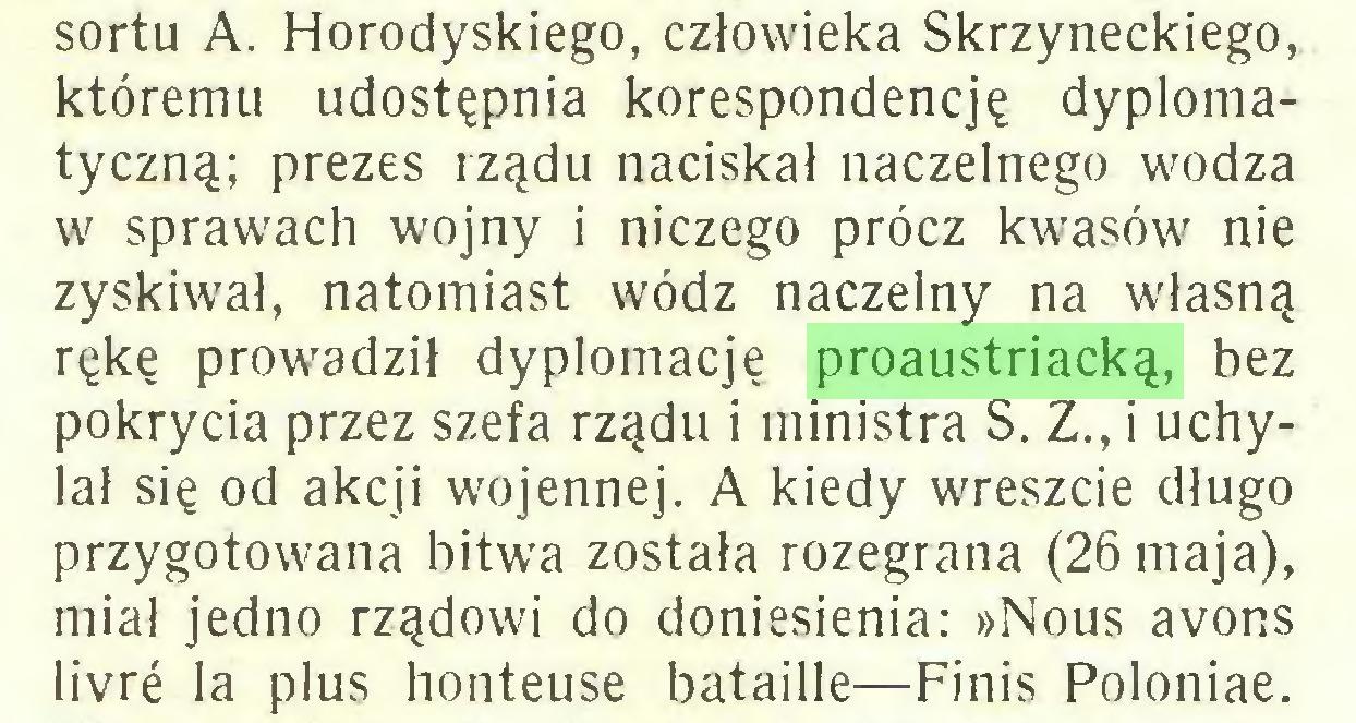 (...) sortu A. Horodyskiego, człowieka Skrzyneckiego, któremu udostępnia korespondencję dyplomatyczną; prezes rządu naciskał naczelnego wodza w sprawach wojny i niczego prócz kwasów nie zyskiwał, natomiast wódz naczelny na własną rękę prowadził dyplomację proaustriacką, bez pokrycia przez szefa rządu i ministra S. Z., i uchylał się od akcji wojennej. A kiedy wreszcie długo przygotowana bitwa została rozegrana (26 maja), miał jedno rządowi do doniesienia: »Nous avons livré la plus honteuse bataille—Finis Poloniae...