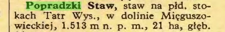 (...) Popradzki Staw, staw na płd. stokach Tatr Wys., w dolinie Mięguszowieckiej, 1.513 m n. p. m., 21 ha, głęb...