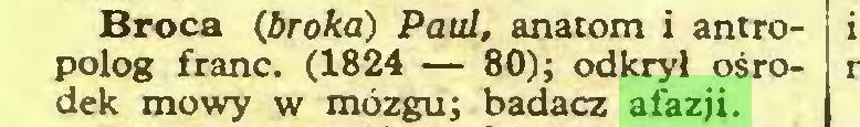 (...) Broca (broka) Paul, anatom i antropolog franc. (1824 — 80); odkrył ośrodek mowy w mózgu; badacz afazji...