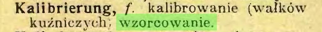 (...) Kalibrierung, /'. kalibrowanie (wałków kuźniczych; wzorcowanie...