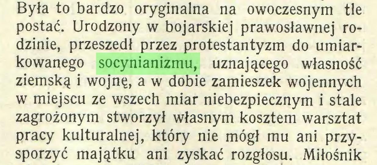 (...) Była to bardzo oryginalna na owoczesnym tle postać. Urodzony w bojarskiej prawosławnej rodzinie, przeszedł przez protestantyzm do umiarkowanego socynianizmu, uznającego własność ziemską i wojnę, a w dobie zamieszek wojennych w miejscu ze wszech miar niebezpiecznym i stale zagrożonym stworzył własnym kosztem warsztat pracy kulturalnej, który nie mógł mu ani przysporzyć majątku ani zyskać rozgłosu. Miłośnik...