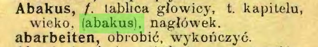 (...) Abakus, /. tablica głowicy, t. kapitelu, wieko, (abakus), nagłówek, abarbeiten, obrobić, wykończyć...