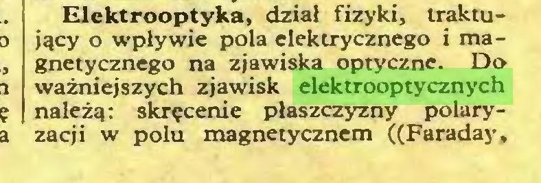 (...) Elektrooptyka, dział fizyki, traktujący o wpływie pola elektrycznego i magnetycznego na zjawiska optyczne. Do ważniejszych zjawisk elektrooptycznych należą: skręcenie płaszczyzny polaryzacji w polu magnetycznem ((Faraday,...